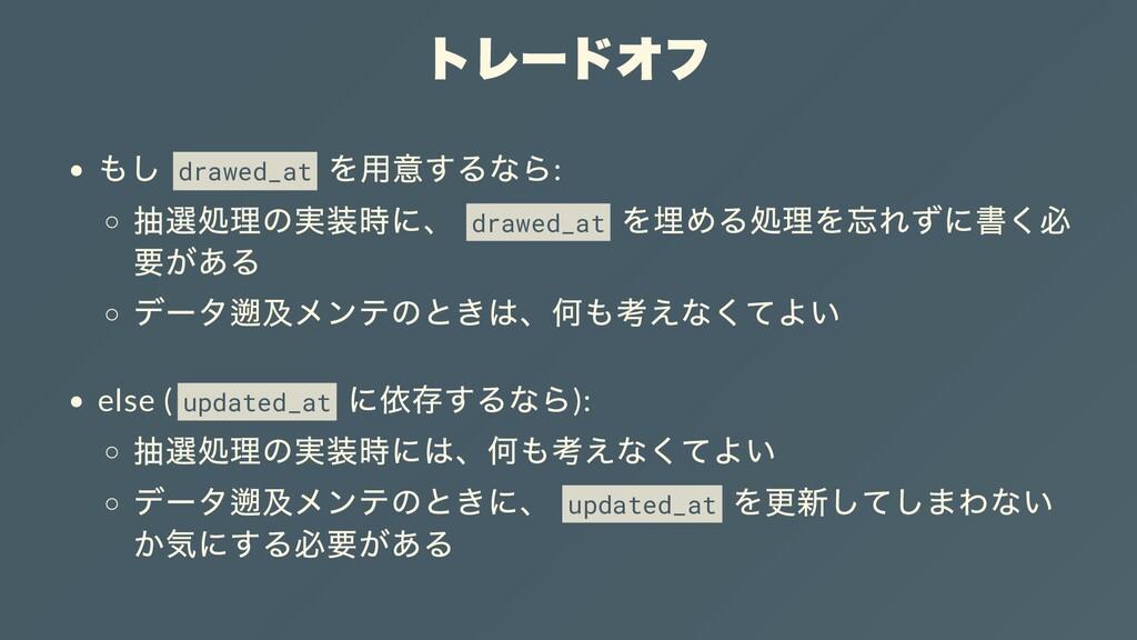 トレードオフ もし drawed_at を⽤意するなら: 抽選処理の実装時に、 drawed_...