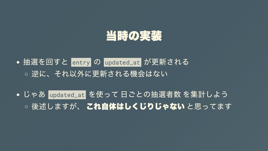 当時の実装 抽選を回すと entry の updated_at が更新される 逆に、それ以外に...
