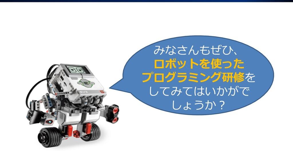 みなさんもぜひ、 ロボットを使った プログラミング研修を してみてはいかがで しょうか?
