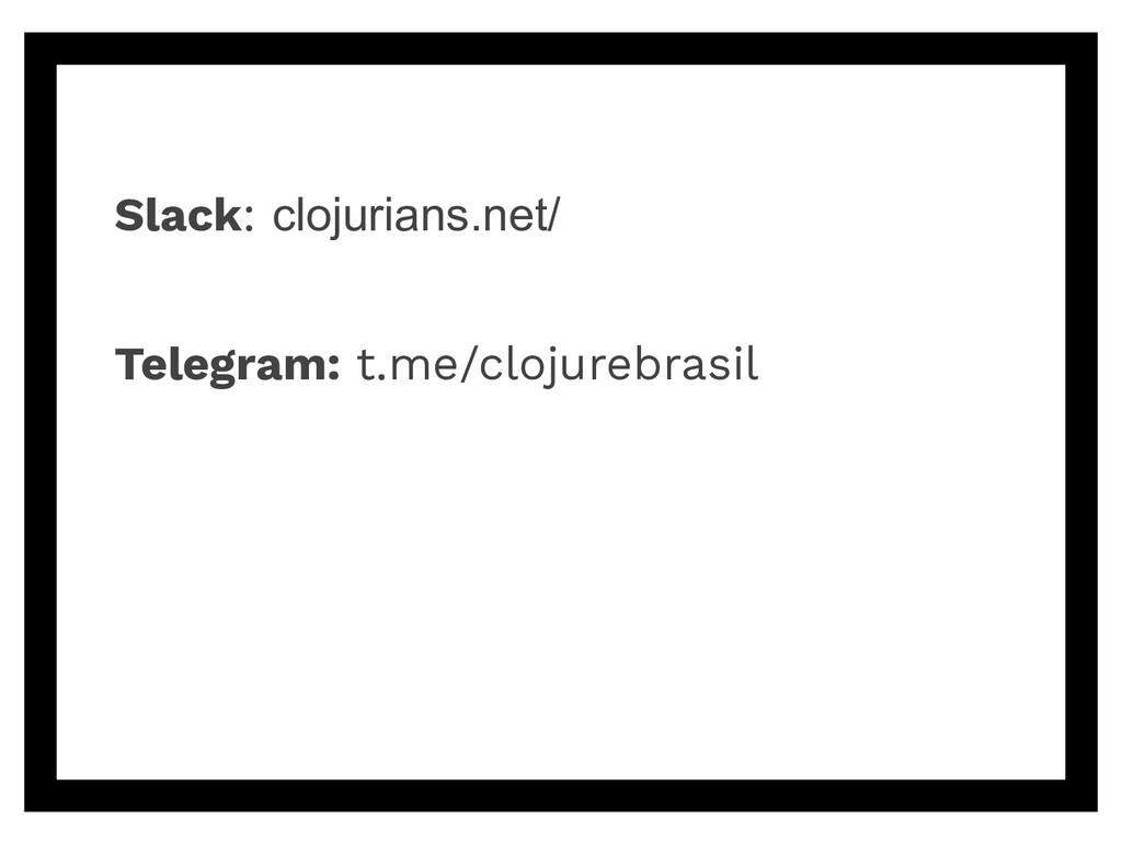 Slack: clojurians.net/ Telegram: t.me/clojurebr...