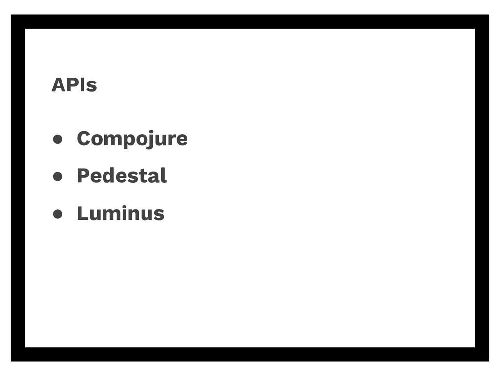 APIs ● Compojure ● Pedestal ● Luminus