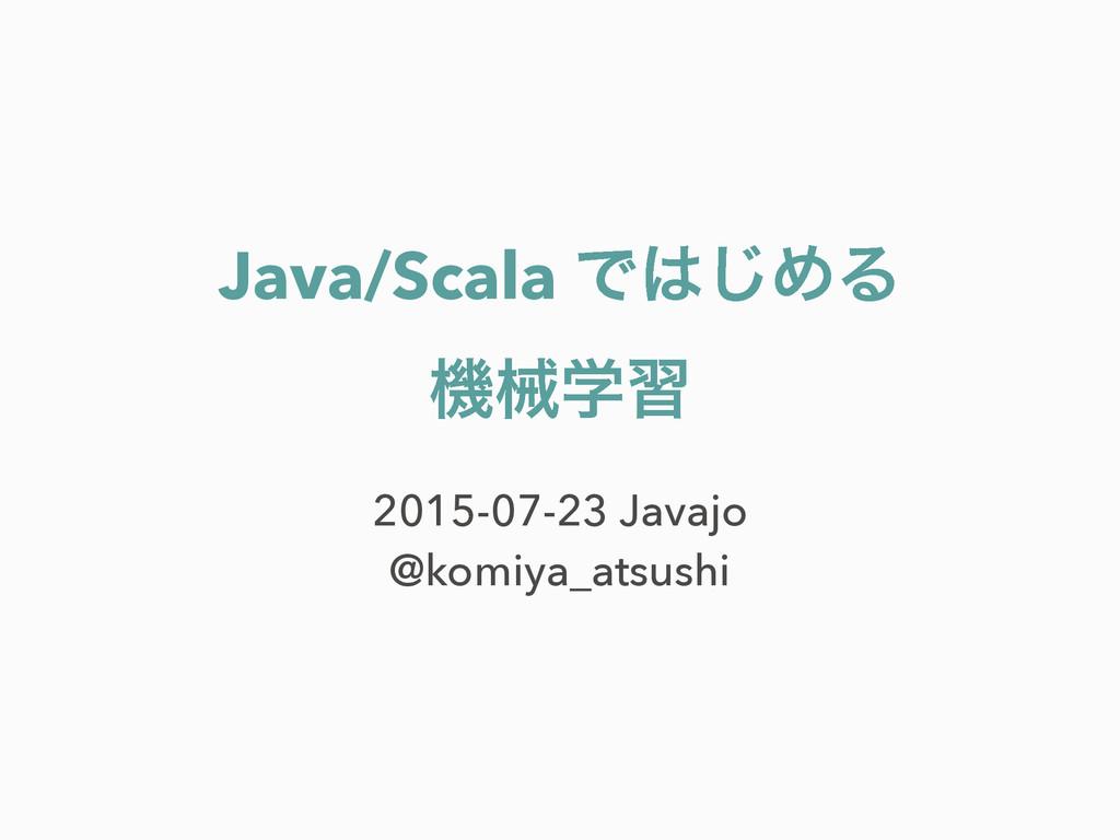 Java/Scala Ͱ͡ΊΔ ػցֶश 2015-07-23 Javajo @komiya...