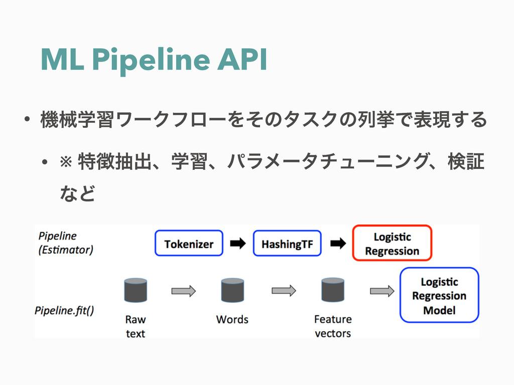 ML Pipeline API • ػցֶशϫʔΫϑϩʔΛͦͷλεΫͷྻڍͰදݱ͢Δ • ※ ...