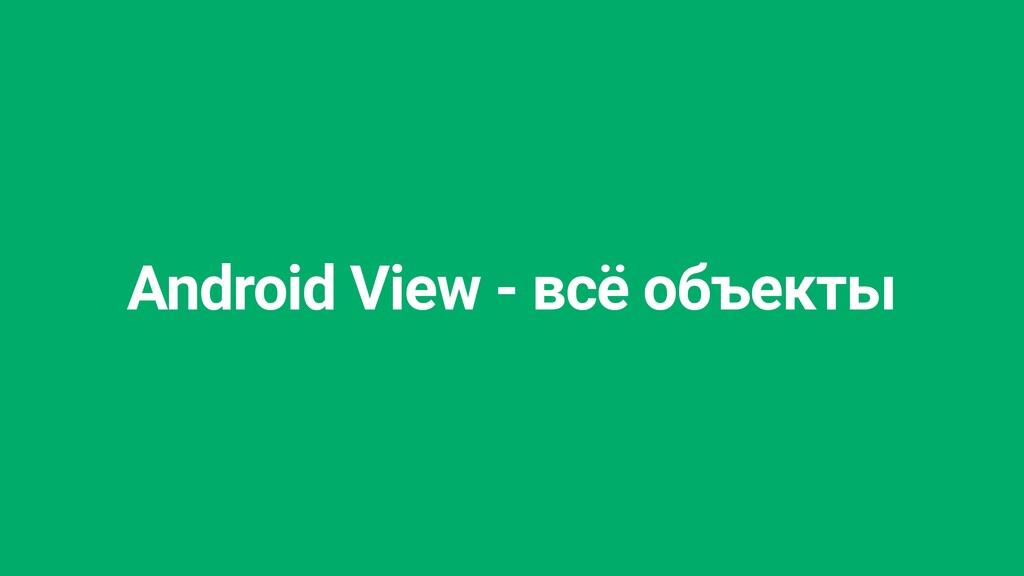 Android View - всё объекты