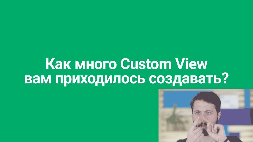 Как много Custom View   вам приходилось создава...