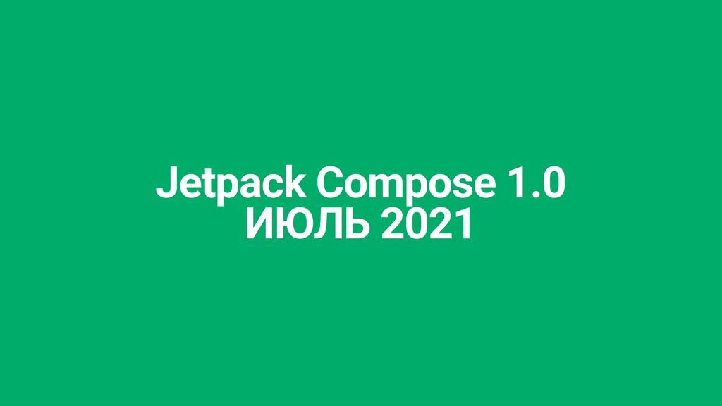 Jetpack Compose 1.0   ИЮЛЬ 2021