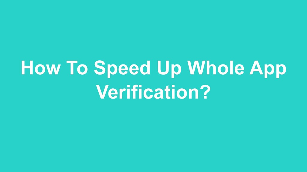 How To Speed Up Whole App Verification?