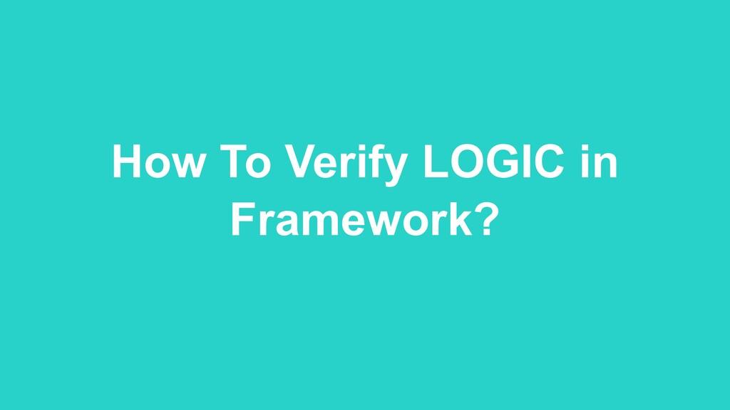 How To Verify LOGIC in Framework?