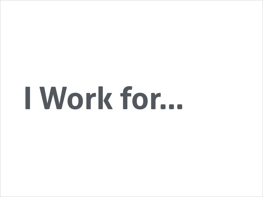 I Work for…