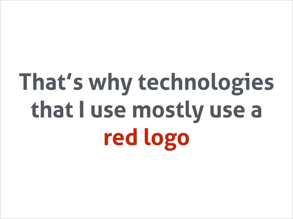 That's why technologies that I use mostly use a...