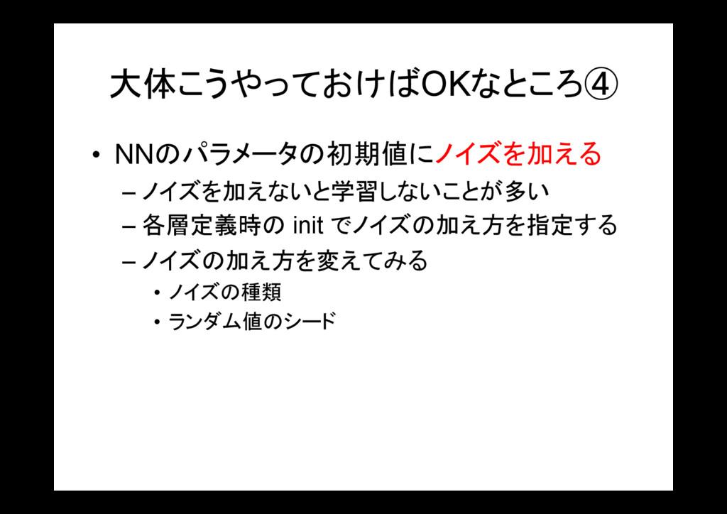 大体こうやっておけばOKなところ④ • NNのパラメータの初期値にノイズを加える – ノイズを...