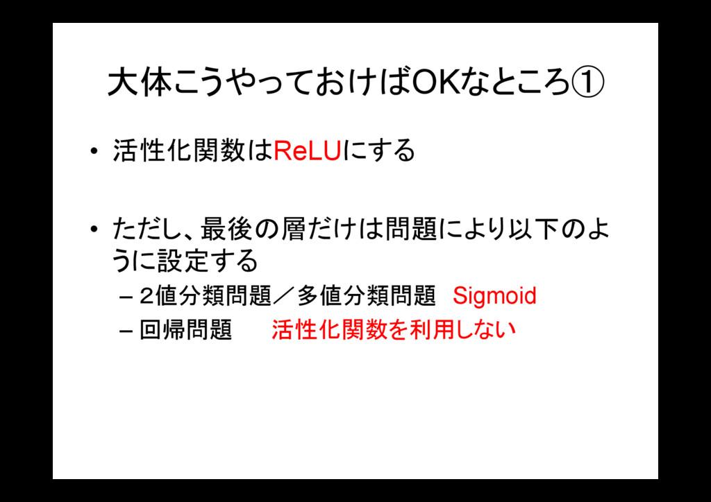 大体こうやっておけばOKなところ① • 活性化関数はReLUにする • ただし、最後の層だけは...