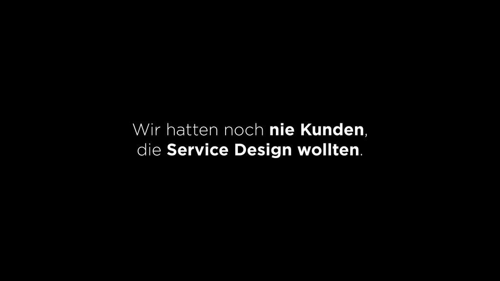 Wir hatten noch nie Kunden, die Service Design ...