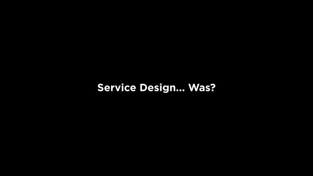 Service Design... Was?
