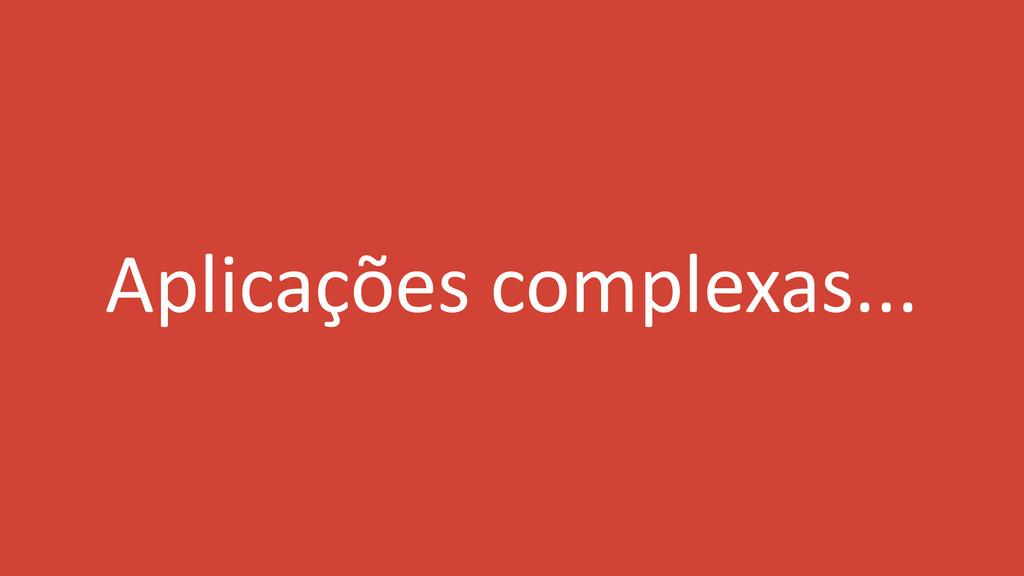 Aplicações complexas...