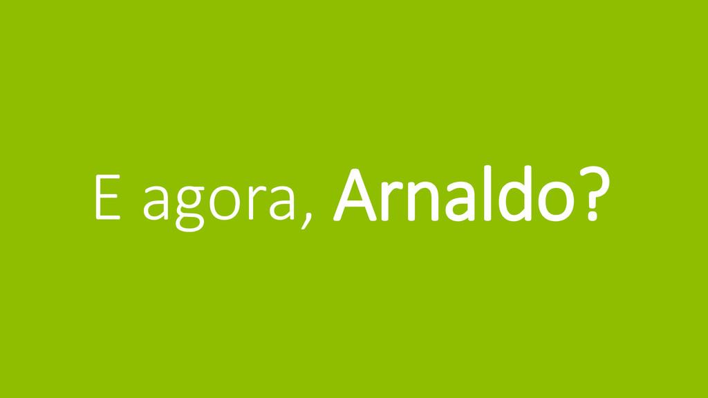E agora, Arnaldo?