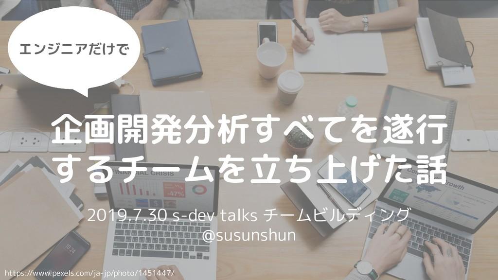 企画開発分析すべてを遂行 するチームを立ち上げた話 2019.7.30 s-dev talks...