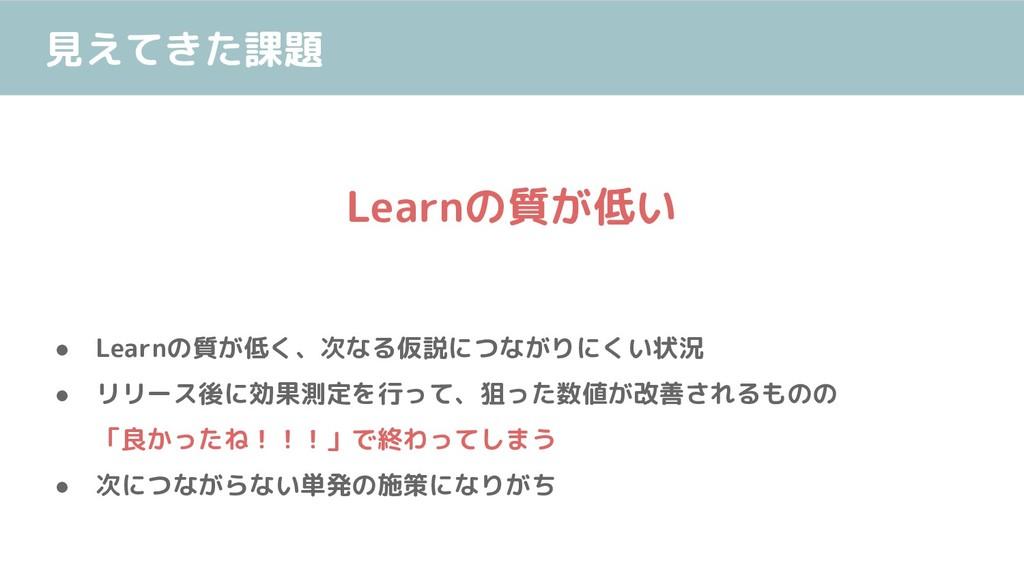 見えてきた課題 ● Learnの質が低く、次なる仮説につながりにくい状況 ● リリース後に効果...
