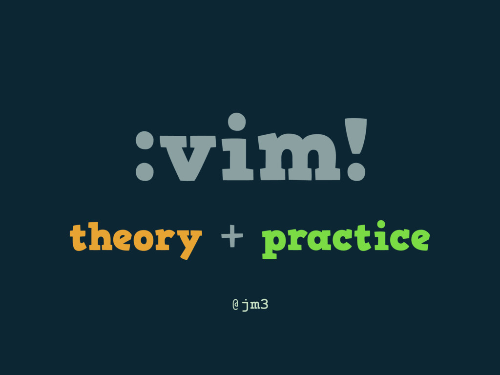 :vim! theory + practice @jm3