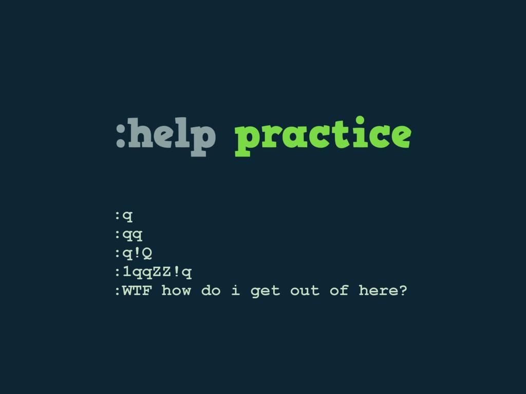 :help practice :q :qq :q!Q :1qqZZ!q :WTF how do...