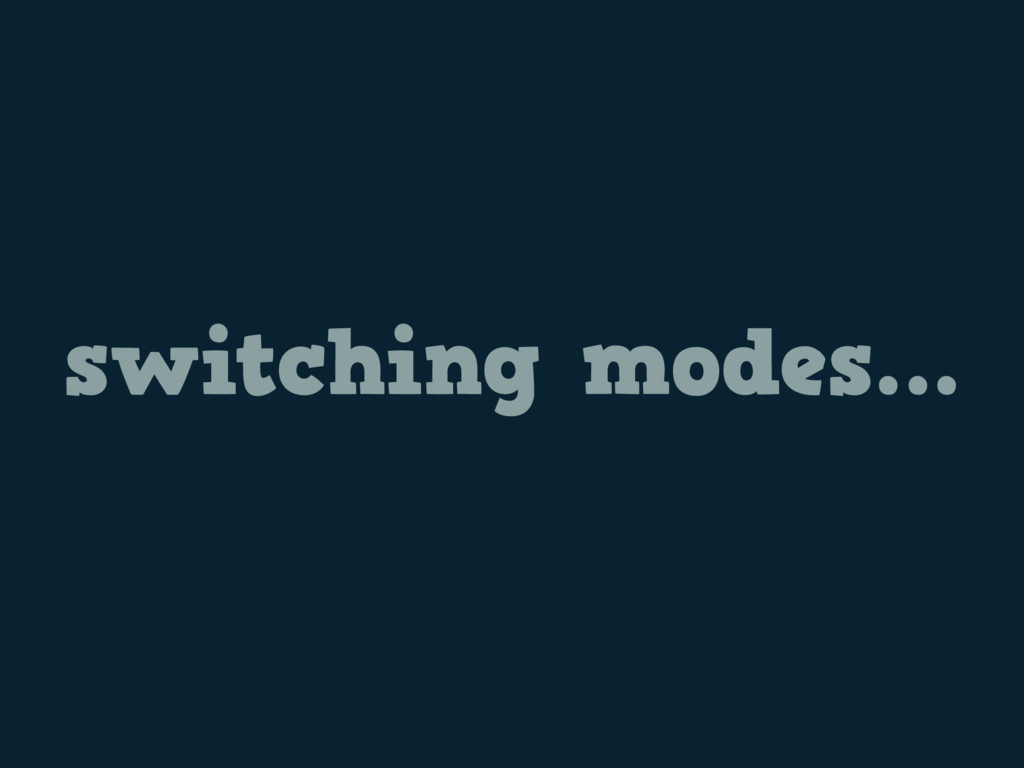 switching modes…