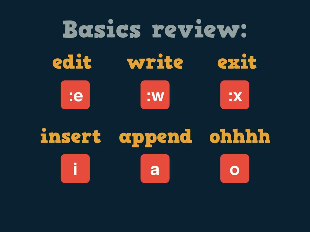 Basics review: edit write exit :w :e :x insert ...