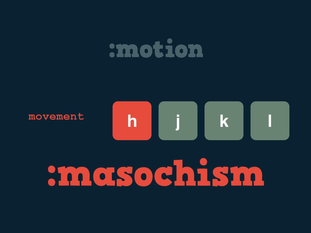 :motion j h k movement l :masochism