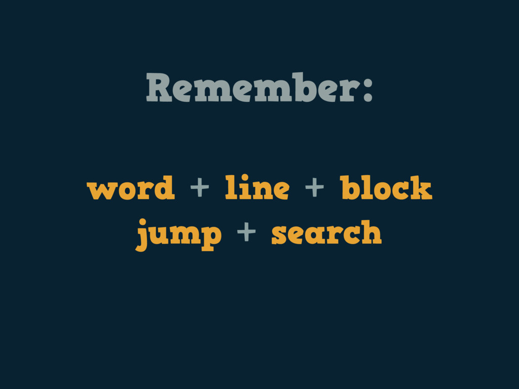 Remember: word + line + block jump + search