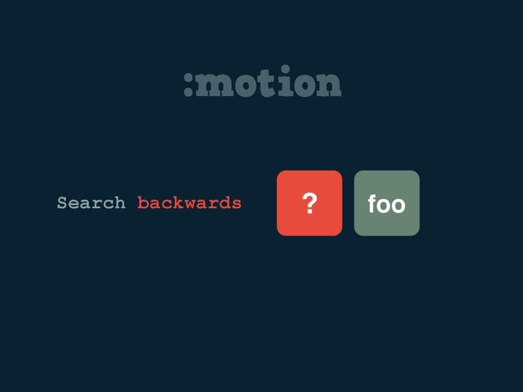 :motion foo ? Search backwards