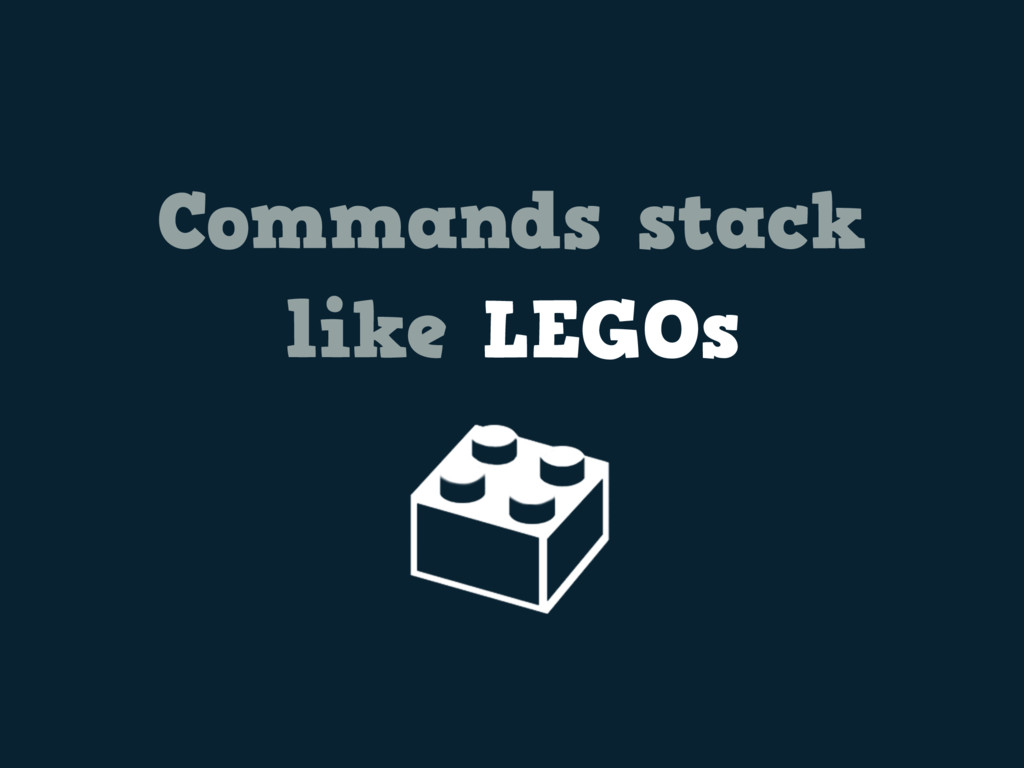 Commands stack like LEGOs