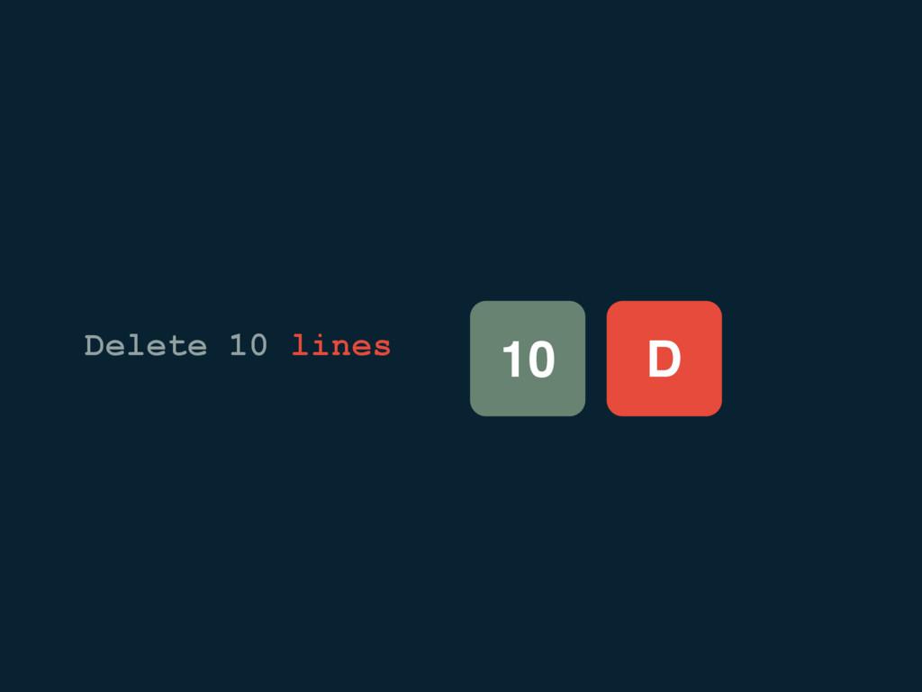 D 10 Delete 10 lines
