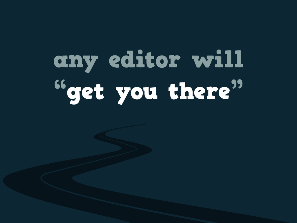 """any editor will """"get you there"""""""