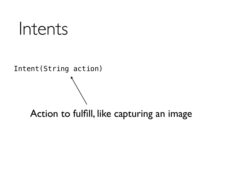 Intents Intent(String action) Action to fulfill,...