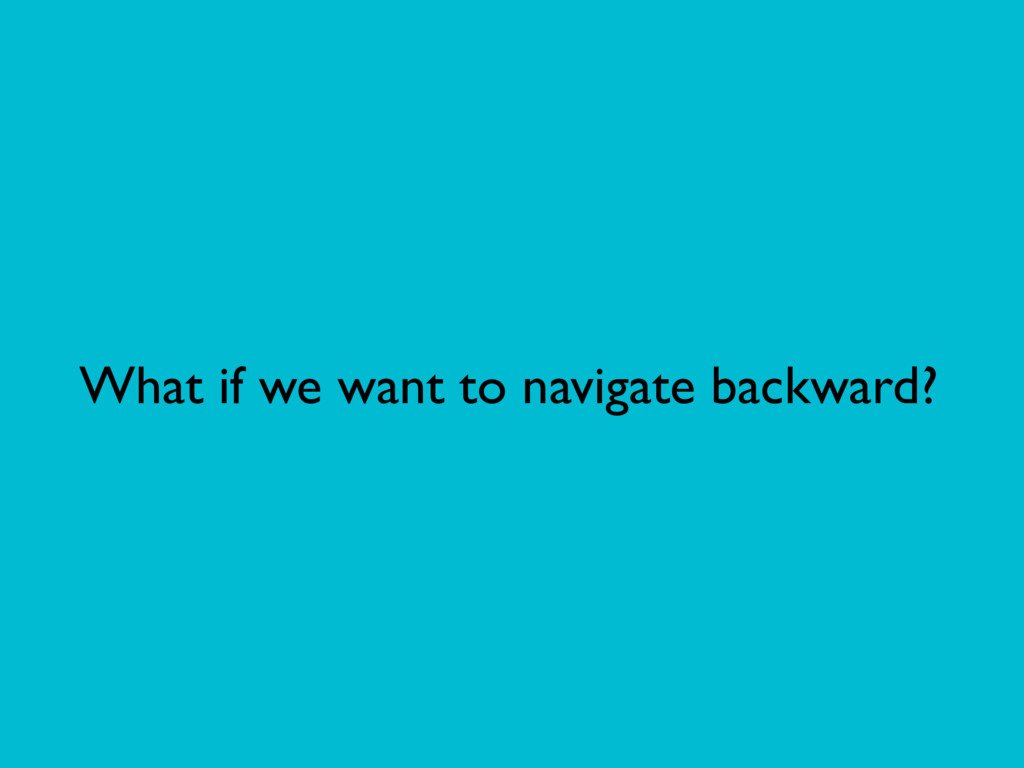What if we want to navigate backward?