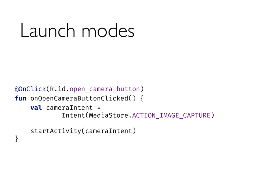 Launch modes @OnClick(R.id.open_camera_button)