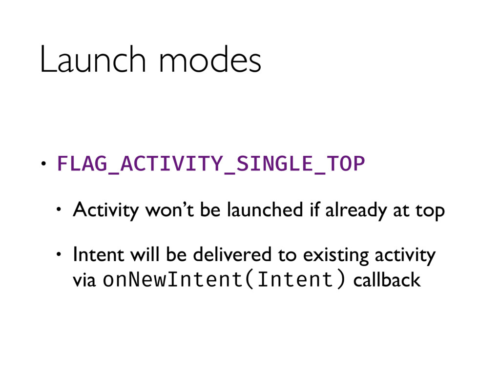 Launch modes • FLAG_ACTIVITY_SINGLE_TOP • Activ...