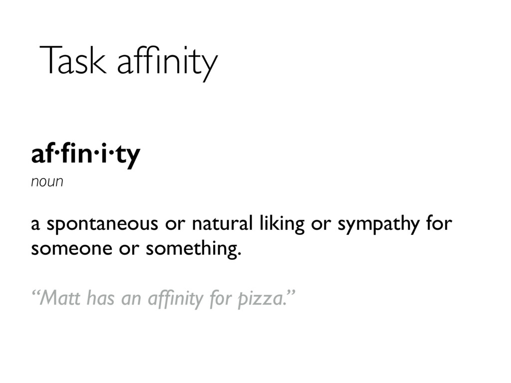 Task affinity af·fin·i·ty noun a spontaneous or n...