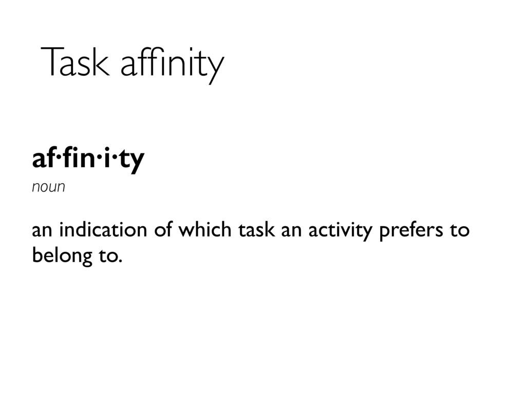Task affinity af·fin·i·ty noun an indication of w...
