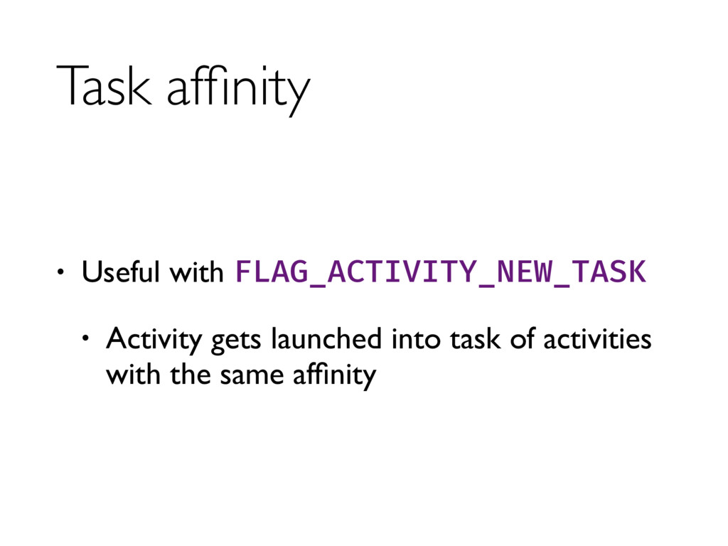 Task affinity • Useful with FLAG_ACTIVITY_NEW_TA...