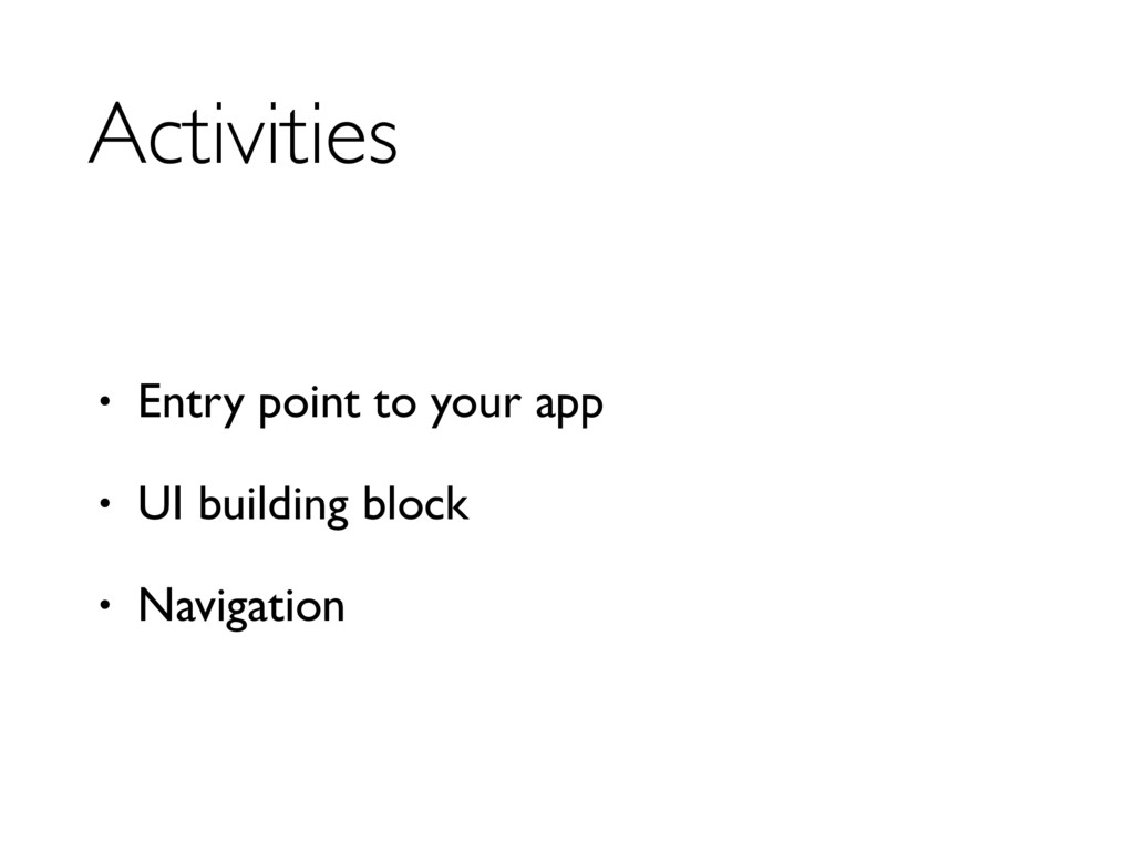 Activities • Entry point to your app • UI build...