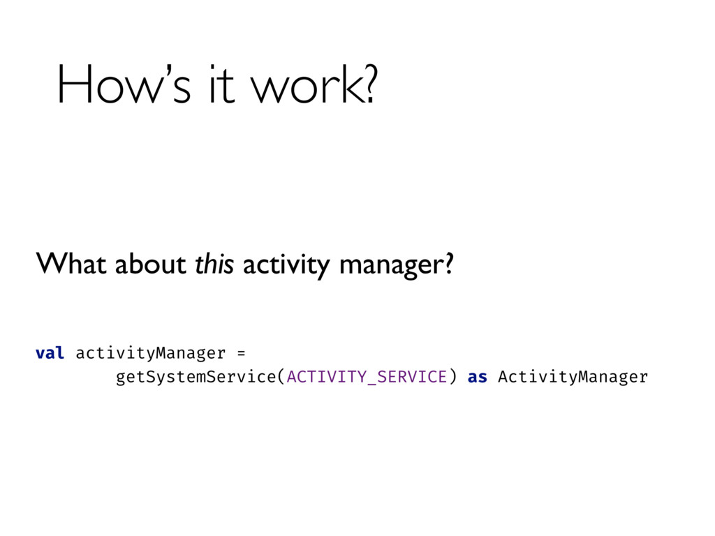 How's it work? val activityManager =