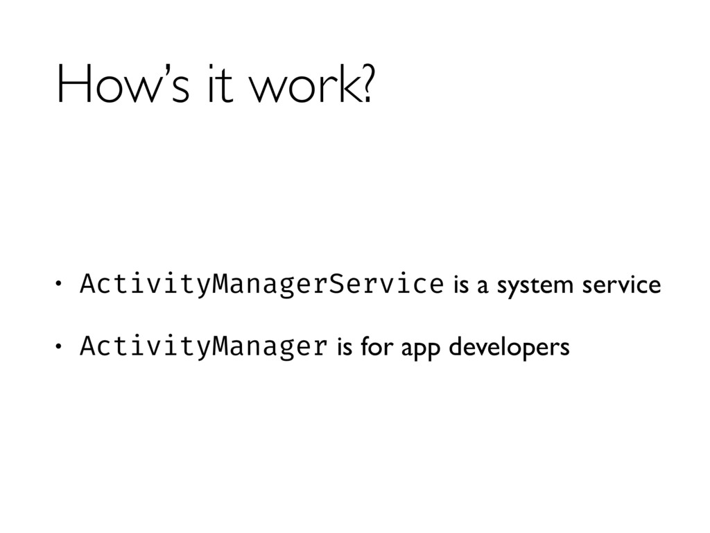 How's it work? • ActivityManagerService is a sy...