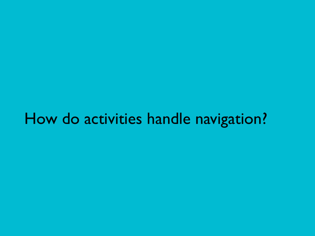 How do activities handle navigation?