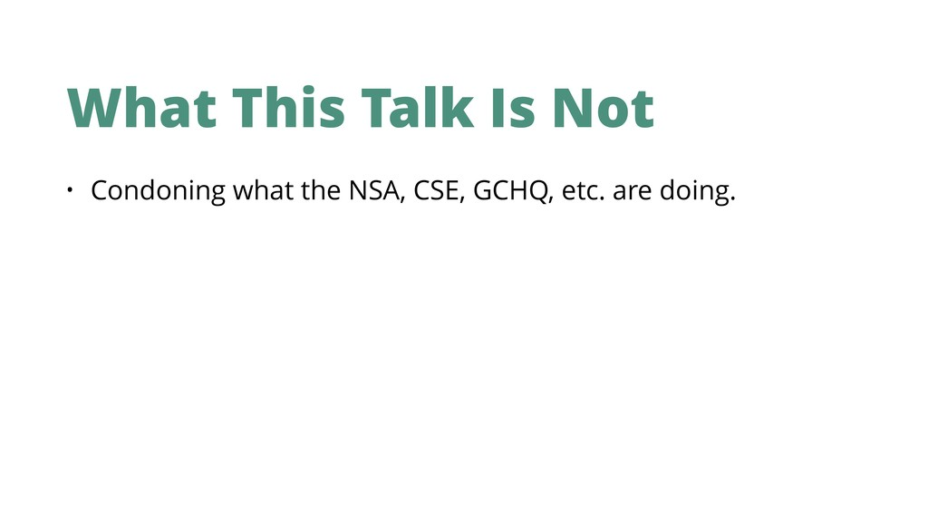 What This Talk Is Not • Condoning what the NSA,...