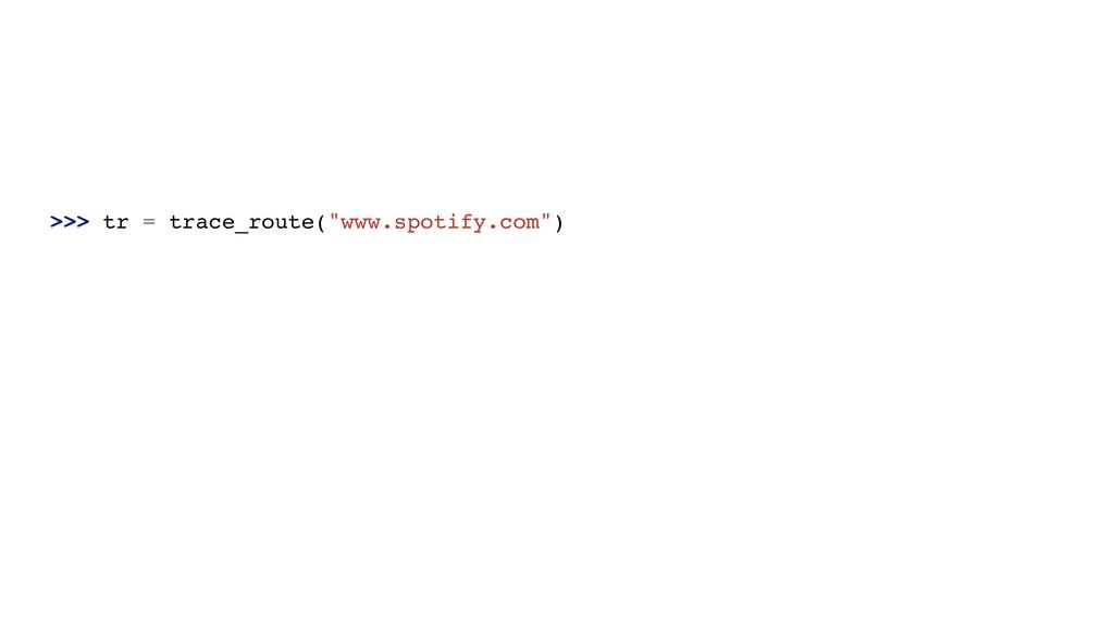">>> tr = trace_route(""www.spotify.com"")"