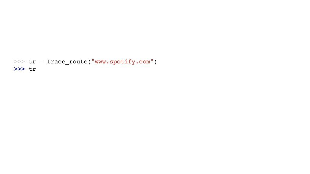 ">>> tr = trace_route(""www.spotify.com"") >>> tr"
