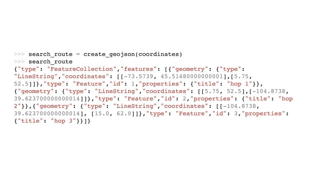 >>> search_route = create_geojson(coordinates) ...