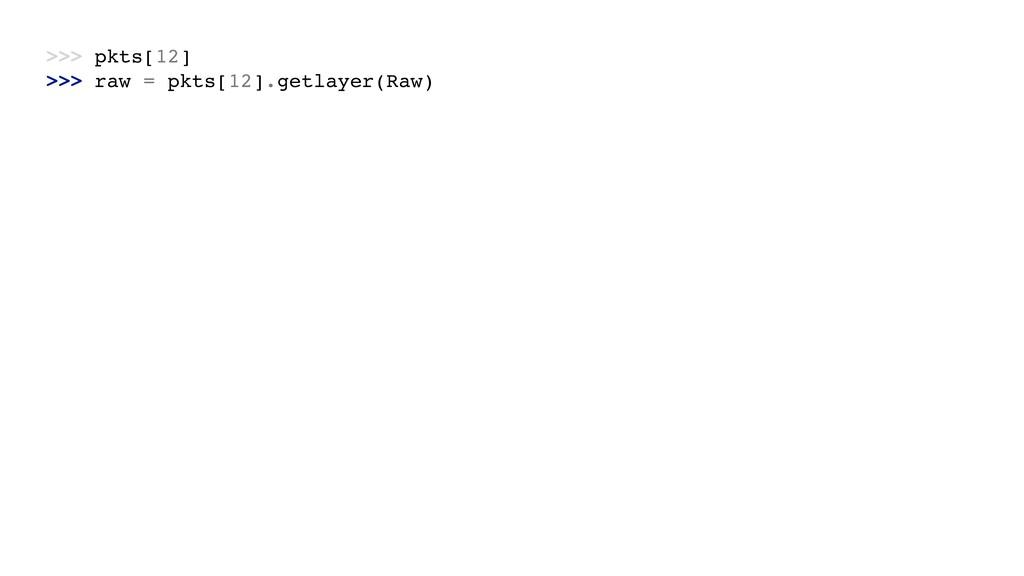 >>> pkts[12] >>> raw = pkts[12].getlayer(Raw)