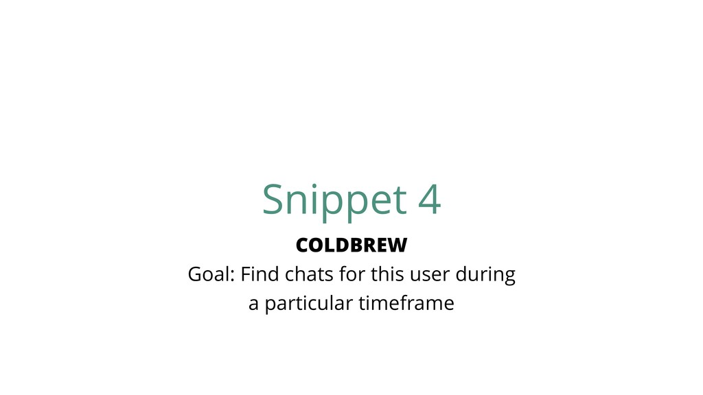 Snippet 4 COLDBREW Goal: Find chats for this us...