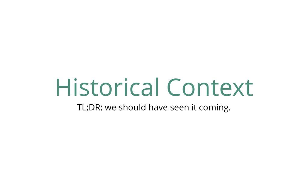 Historical Context TL;DR: we should have seen i...